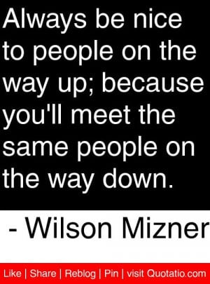 Quotes I Like / Always be nice to people on the way up; because you'll ...
