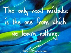 And remember this: The only real mistake is the one from which we ...
