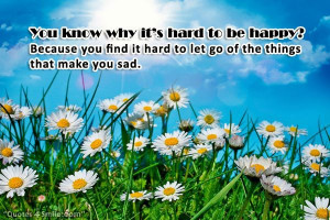 You know why it's hard to be happy? Because you find it hard to let ...