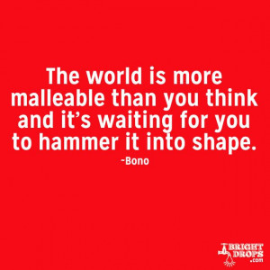 The world is more malleable than you think and it's waiting for you ...