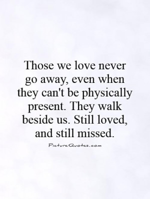 ... . They walk beside us. Still loved, and still missed Picture Quote #1