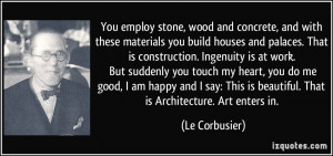 You employ stone, wood and concrete, and with these materials you ...