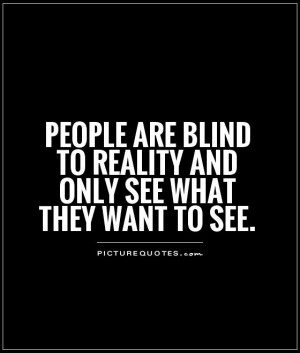 ... blind to reality and only see what they want to see. Picture Quote #1