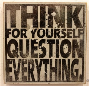 Think for yourself, question everything