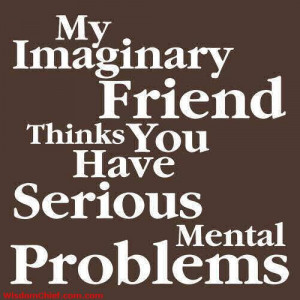 My Imaginary Friend Things You Have Seriously Mental Problems >