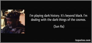 ... beyond black. I'm dealing with the dark things of the cosmos. - Sun Ra