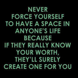 yourself to have a space in anyone's life because if they really know ...