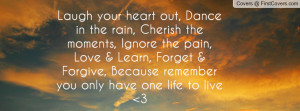Laugh your heart out, Dance in the rain, Cherish the moments, Ignore ...
