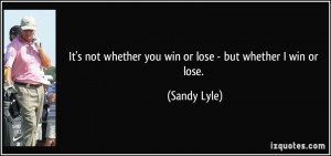 It's not whether you win or lose - but whether I win or lose. - Sandy ...