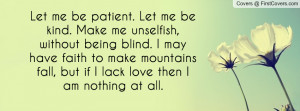 me be patient. Let me be kind. Make me unselfish, without being blind ...