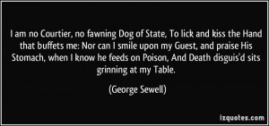 am no Courtier, no fawning Dog of State, To lick and kiss the Hand ...