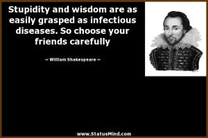 Stupidity and wisdom are as easily grasped as infectious diseases. So ...