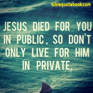 Jesus Died for you in Public, so dont live for him in private. it ...