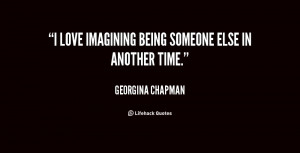 """love imagining being someone else in another time."""""""