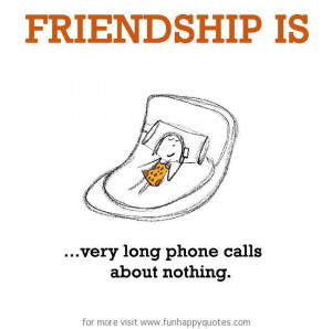 Friendship is, very long phone calls about nothing.