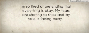 so tired of pretending that everything is okay. My tears are ...