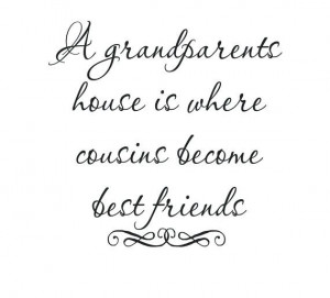 Grandparents House Is Where Cousins Become Best Friends.