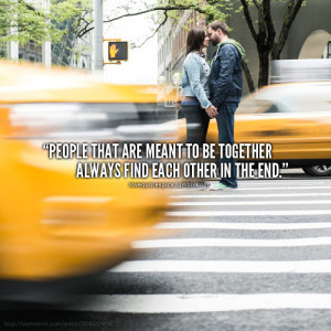 people that are meant to be together always find each other in the end ...