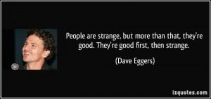 People are strange, but more than that, they're good. They're good ...