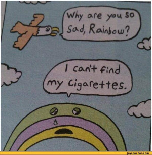 why are you so sad, Rainbow? I can't find my cigarettes / rainbow ...