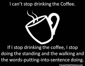 silly quote about not being able to stop drinking coffee!