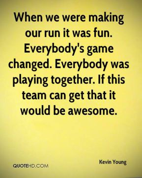 Kevin Young - When we were making our run it was fun. Everybody's game ...