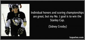 ... great, but my No. 1 goal is to win the Stanley Cup. - Sidney Crosby