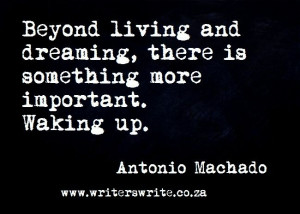 ... , there is something more important. Waking up. -Antonio Machado