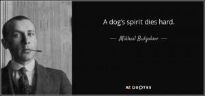 dog's spirit dies hard. - Mikhail Bulgakov