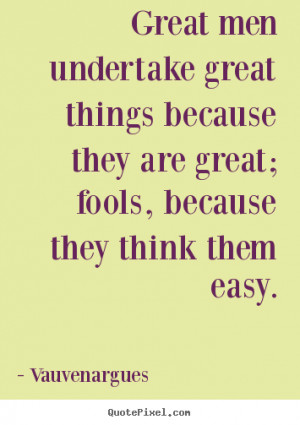 Great men undertake great things because they are great; fools ...