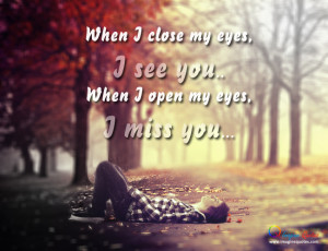 When I close my eyes,I see you...When I open my eyes,I miss you...