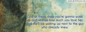 wake up and realize how much you love her; and she'll be waking up ...