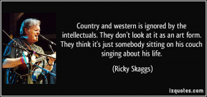 Country and western is ignored by the intellectuals. They don't look ...