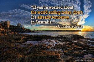 """... today, don't. It's already tomorrow in Australia."""" ~ Charles Schulz"""