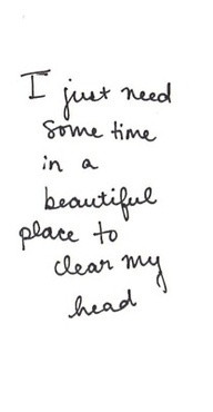 ... need some time in a beautiful place to clear my head#quotes#vacation