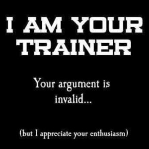 am your personal trainer. Your argument is invalid, but I admire ...
