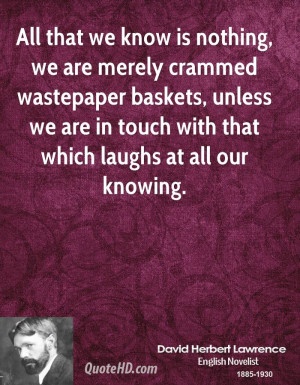 All that we know is nothing, we are merely crammed wastepaper baskets ...