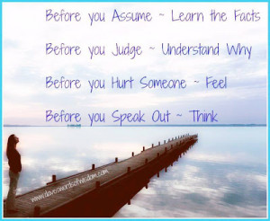 ... Before you Judge Understand Why. Before you hurt someone Feel. Before