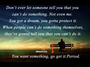 Don't ever let someone tell you that you can't do something.