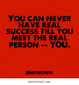 You can never have real success till you meet the real person -- YOU ...