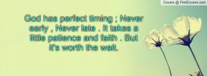 God has perfect timing ; Never early , Never late . It takes a little ...