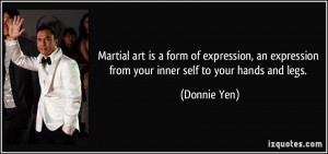 ... expression from your inner self to your hands and legs. - Donnie Yen