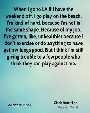 - When I go to LA if I have the weekend off, I go play on the beach ...