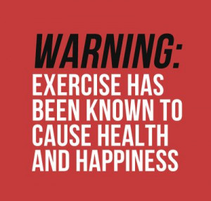 Warning: Exercise has been know to cause health and happiness