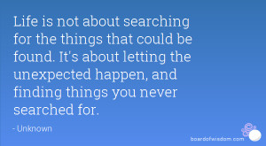 ... the unexpected happen, and finding things you never searched for