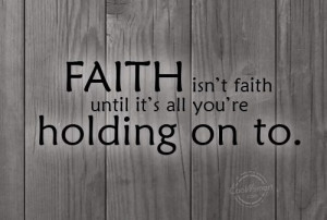 Holding On Quote: Faith isn't faith until it's all you're ...