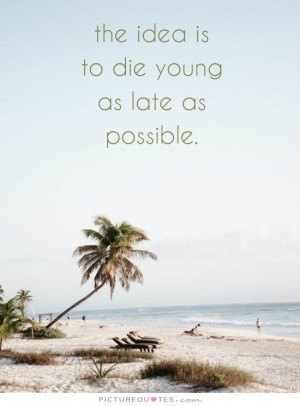 Forever Young Quotes And Sayings The idea is to die young as