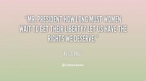 Mr. President how long must women wait to get their liberty? Let us ...