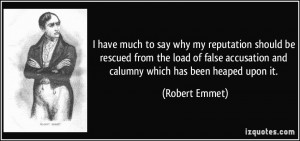 ... accusation and calumny which has been heaped upon it. - Robert Emmet