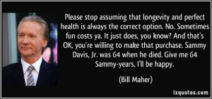 ... 64 when he died. Give me 64 Sammy-years, I'll be happy. - Bill Maher